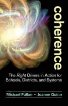 Coherence - The Right Drivers in Action for Schools, Districts, and Systems ebook by Michael Fullan, Joanne Quinn