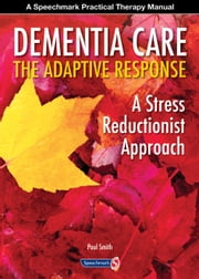 Dementia Care - The Adaptive Response: A stress reductionist approach ebook by Paul  T. M. Smith