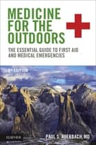 Medicine for the Outdoors E-Book - The Essential Guide to First Aid and Medical Emergencies ebook by Paul S. Auerbach, MD, MS,...