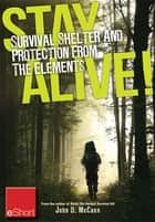 Stay Alive - Survival Shelter and Protection from the Elements eShort - Learn about your body's thermoregulation, what protection it needs and how to build a storm shelter for protection. ebook by John McCann