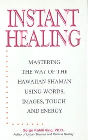 Instant Healing - Mastering the Way of the Hawaiian Shaman Using Words, Images, Touch, and Energy ebook by Serge Kahili King
