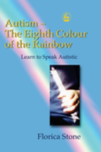 Autism – The Eighth Colour of the Rainbow - Learn to Speak Autistic eBook by Florica Stone