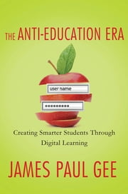The Anti-Education Era - Creating Smarter Students through Digital Learning ebook by James Paul Gee