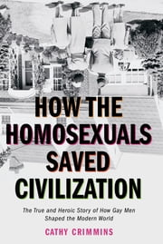 How the Homosexuals Saved Civilization - The Time and Heroic Story of How Gay Men Shaped the Modern World ebook by Cathy Crimmins