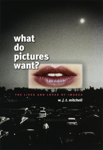 What Do Pictures Want? - The Lives and Loves of Images ebook by W. J. T. Mitchell