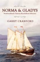 Norma & Gladys - The Famous Newfoundland Knockabout Schooner ebook by Garry Cranford