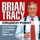 Crunch Point - The 21 Secrets to Succeeding When It Matters Most audiobook by Brian Tracy