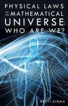 Physical Laws of the Mathematical Universe: Who Are We? ebook by Neeti Sinha