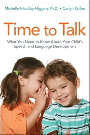 Time to Talk - What You Need to Know About Your Child's Speech and Language Development ebook by Michelle MACROY-HIGGINS, Ph.D., Carlyn Kolker