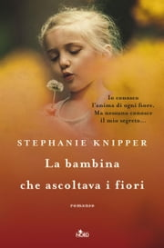 La bambina che ascoltava i fiori eBook by Stephanie Knipper