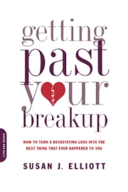 Getting Past Your Breakup - How to Turn a Devastating Loss into the Best Thing That Ever Happened to You ebook by Susan J. Elliott JD, MEd