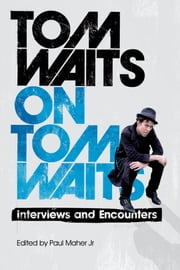 Tom Waits on Tom Waits - Interviews and Encounters ebook by Paul Maher