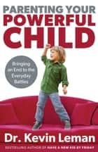 Parenting Your Powerful Child - Bringing an End to the Everyday Battles ebook by Dr. Kevin Leman