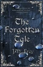 The Forgotten Tale ebook by J.M. Frey