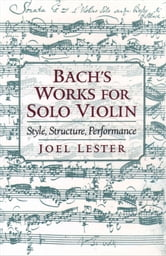 Bachs Works for Solo Violin: Style, Structure, Performance ebook by Joel Lester