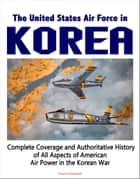 The United States Air Force in Korea, 1950-1953: Complete Coverage and Authoritative History of All Aspects of American Air Power in the Korean War ebook by Progressive Management