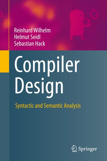 Compiler Design - Syntactic and Semantic Analysis eBook by Reinhard Wilhelm,Helmut Seidl,Sebastian Hack