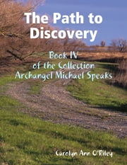 The Path to Discovery: Book IV of the Collection Archangel Michael Speaks ebook by Carolyn Ann O'Riley