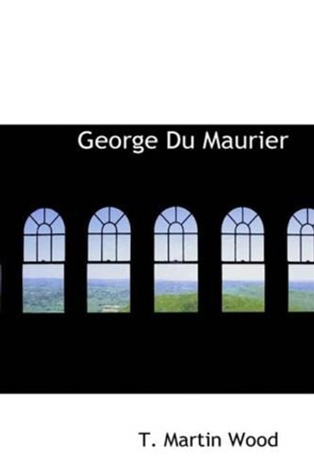 George Du Maurier, The Satirist Of The Victorians ebook by T. Martin Wood