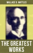 The Greatest Works of Wallace D. Wattles - The Science of Getting Rich, The Science of Being Well, The Science of Being Great, The Personal Power Course, A New Christ and more ebook by Wallace D. Wattles, Frank T. Merrill