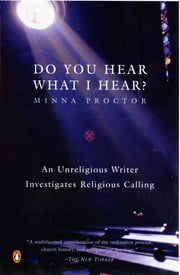 Do You Hear What I Hear? - An Unreligious Writer Investigates Religious Calling ebook by Minna Proctor