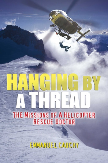 Hanging By A Thread - The Missions of a Helicopter Rescue Doctor eBook by Emmanuel Cauchy