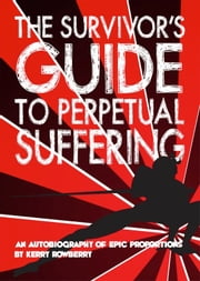 The Survivor's Guide to Perpetual Suffering ebook by Kerry Rowberry