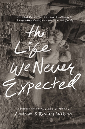 The Life We Never Expected - Hopeful Reflections on the Challenges of Parenting Children with Special Needs ebook by Rachel Wilson,Andrew Wilson,Andrew and Rachel Wilson