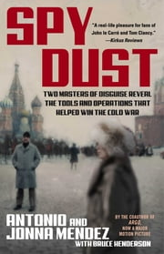 Spy Dust - Two Masters of Disguise Reveal the Tools and Operations that Helped Win the Cold War ebook by Antonio Mendez,Jonna Mendez,Bruce Henderson