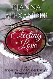 Electing to Love - The Roses of Ridgeway, #5 ebook by Kianna Alexander