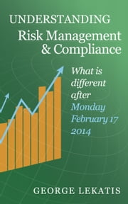Understanding Risk Management and Compliance, What is Different After Monday, February 17, 2014 ebook by George Lekatis