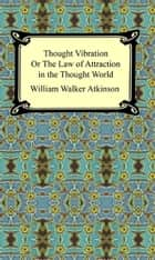 Thought Vibration, or The Law of Attraction in the Thought World ebook by William Walker Atkinson