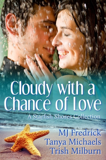 Cloudy with a Chance of Love - A Starfish Shores Collection ebook by Trish Milburn,Tanya Michaels,MJ Fredrick