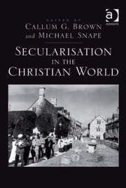 Secularisation in the Christian World ebook by Dr Michael Snape,Professor Callum G Brown
