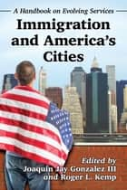 Immigration and America's Cities - A Handbook on Evolving Services ebook by Joaquin Jay Gonzalez, Roger L. Kemp