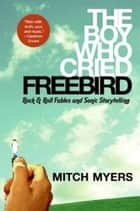 The Boy Who Cried Freebird ebook by Mitch Myers