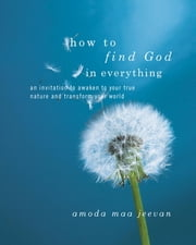 How to Find God in Everything - An Invitation to Awaken to Your True Nature and Transform Your World ebook by Amoda Maa Jeevan
