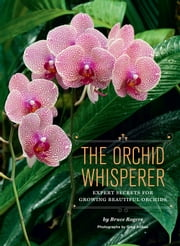 The Orchid Whisperer - Expert Secrets for Growing Beautiful Orchids ebook by Bruce Rogers,Greg Allikas