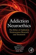 Addiction Neuroethics ebook by Adrian Carter,Wayne Hall,Judy Illes
