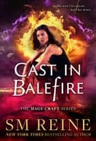 Cast in Balefire - The Mage Craft Series, #4 ebook by SM Reine