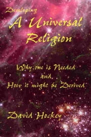 Developing a Universal Religion: Why one is Needed and How it might be Derived ebook by David Hockey