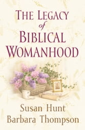 The Legacy of Biblical Womanhood ebook by Susan Hunt,Barbara Thompson