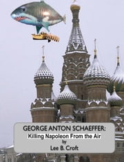 George Anton Schaeffer: Killing Napoleon From The Air ebook by Lee B Croft