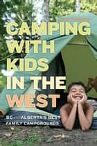 Camping with Kids in the West - BC and Alberta's Best Family Campgrounds ebook by Jayne Seagrave
