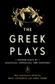 The Greek Plays - Sixteen Plays by Aeschylus, Sophocles, and Euripides ebook by Mary Lefkowitz,James Romm