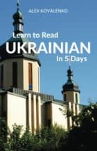 Learn to Read Ukrainian in 5 Days ebook by Alex Kovalenko