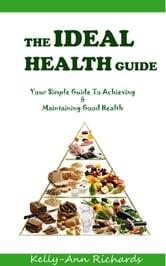 The Ideal Health Guide: Your Simple Guide to Achieving & Maintaining Good Health ebook by Kelly-Ann Richards