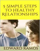 5 Simple Steps to Healthy Relationships ebook by Edward Ramos