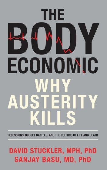 The Body Economic - Why Austerity Kills ebook by David Stuckler,Sanjay Basu
