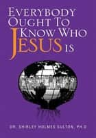 Everybody Ought To Know Who Jesus Is ebook by Dr. Shirley Holmes Sulton, Ph.D